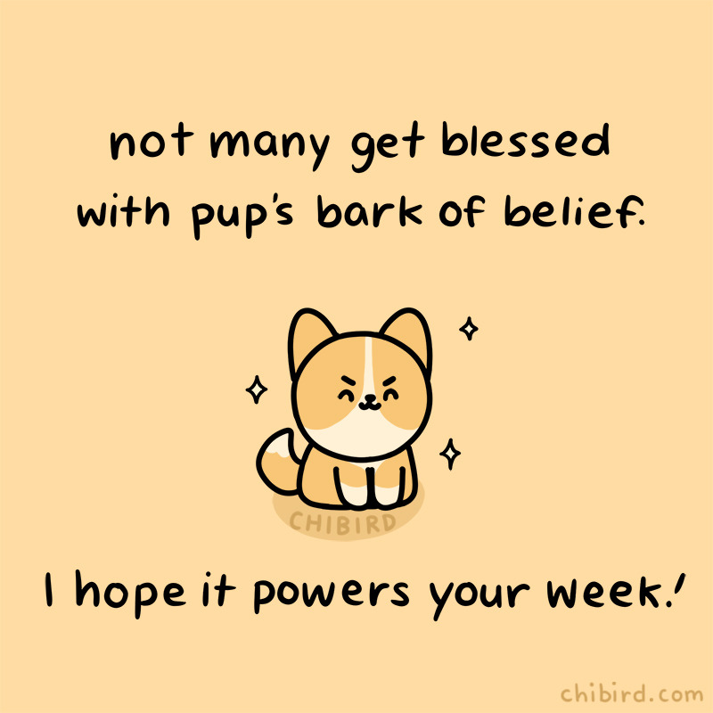 not many get blessed with pup's bark of belief. I hope it powers your week!